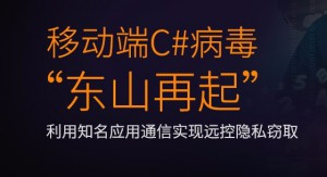 """移动端C#病毒""""东山再起"""",利用知名应用通信实现远控隐私窃取"""